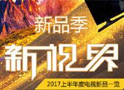 新品季・新视界 2017上半年度电视新品一览